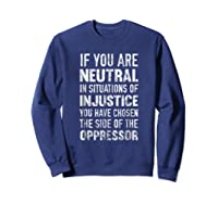If You Are Neutral In Situations Injustice Oppressor Shirts Sweatshirt Navy