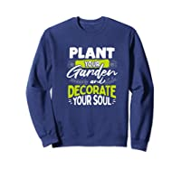 Gardeners Quote Plant Your Garden And Decorate Your Soul Shirts Sweatshirt Navy