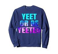 Yeet Or Be Yeeted Funny Dank Meme Cool Trending Saying Shirts Sweatshirt Navy