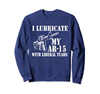 Lubricate My Ar 15 With Liberal Tears Right To Bear Arms Shirts Sweatshirt Navy