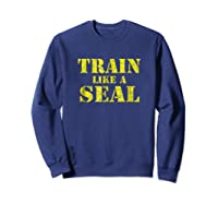 Like A Navy Seal Navy Seal Armed Forces Shirts Sweatshirt Navy