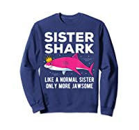 Sister Shark Like A Normal Sister Only More Jawsome Gift T-shirt Sweatshirt Navy
