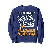 Football Witch Please It Is Halloween Season Shirts Sweatshirt Navy