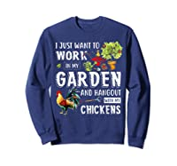 I Just Want To Work In My Garden And Hang Out With Chickens T-shirt Sweatshirt Navy