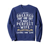 I Never Dreamed I\\\'d Marry A Perfect Wife T-shirt Funny Gift Sweatshirt Navy