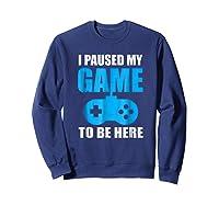 I Paused My Game To Be Here Funny Gamer Shirt Sweatshirt Navy