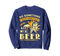 Funny Get Me A Beer Retro Do Something With Your Life Shirts Sweatshirt Navy