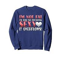 I'm Not Fat I'm Just So Freakin Sexy It Overflows Shirts Sweatshirt Navy