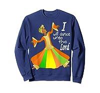 Praise Dance, I Will Dance Unto The Lord Inspirational Shirts Sweatshirt Navy