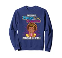 We Are Kings And Queens From Birth Black Girl Magic Gift Shirts Sweatshirt Navy
