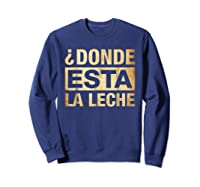 Donde Esta La Leche Where Is The Milk Shirts Sweatshirt Navy