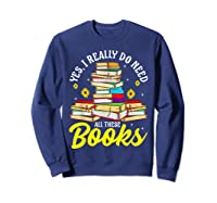 Yes, I Really Do Need All These Books Bookworm Reader T-shirt Sweatshirt Navy
