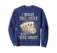 Bought This With Your Money For Poker Fans Shirts Sweatshirt Navy