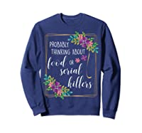 Probably Thinking About Food Or Serial Killers Shirt T-shirt Sweatshirt Navy