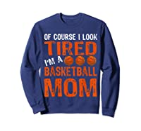 Basketball Player Mom Funny Mother Of Course I\\\'m Tired T-shirt Sweatshirt Navy