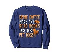 Drink Coffee Make Art Read Books Take Naps Pet Dogs Shirts Sweatshirt Navy