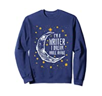 I'm A Writer I Dream While Awake Writer Author Shirts Sweatshirt Navy