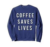 Coffee Saves Lives Shirts Sweatshirt Navy
