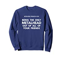Being The Only Metalhead Out Of All Of Your Friends Shirts Sweatshirt Navy