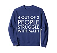 4 Out Of 3 People Struggle With Math T-shirt Geek Nerd Tee Sweatshirt Navy