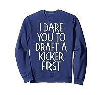 Funny Fantasy Draft Gear I Dare You To Draft A Kicker First T-shirt Sweatshirt Navy