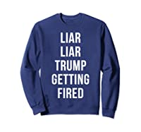 Liar Liar Trump Getting Fired Funny Impeach President T Shirt Sweatshirt Navy