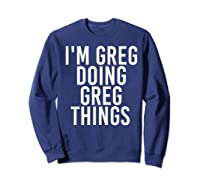 I'm Greg Doing Greg Things Funny Christmas Gift Idea Shirts Sweatshirt Navy