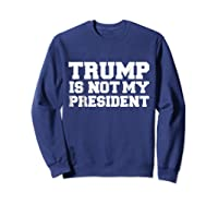 Trump Is Not My President T Shirt Impeach Anti Donald Trump Sweatshirt Navy