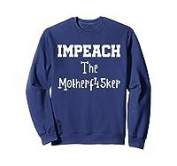 Impeach The Motherf45ker Motherfucker Anti Trump Political T Shirt Sweatshirt Navy