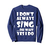 Don't Always Sing Oh Wait Yes Do Funny Singer Gift Shirts Sweatshirt Navy
