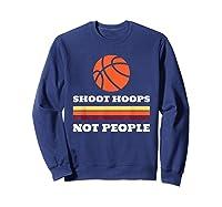 Shoot Hoops Not People Shirts Sweatshirt Navy