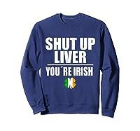 Shut Up Liver Funny Saint Patrick S Day T Shirt  Sweatshirt Navy
