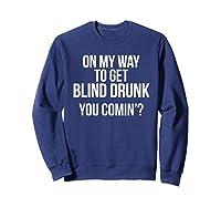 On My Way To Get Blind Drunk You Comin Tshirt Sweatshirt Navy