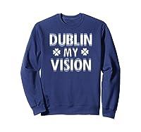 Dublin My Vision T Shirt Funny Saint Patricks Day Tee Sweatshirt Navy