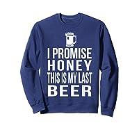 I Promise Honey This Is My Last Beer Tshirt Funny Beer Lover Sweatshirt Navy