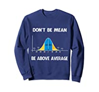 Don T Be Mean Be Above Average Funny Math Lover Gift T Shirt T Shirt Sweatshirt Navy