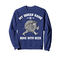 Cool Hilarious My Indian Name Is Runs With Beer Gift T Shirt Sweatshirt Navy