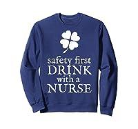 Safety First Drink With A Nurse T Shirt St Patricks Day Sweatshirt Navy