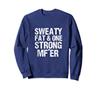 Sweaty Fat And One Strong Mf'er Weightlifting Powerlifter Shirts Sweatshirt Navy