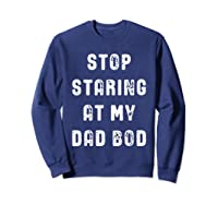 Stop Staring At My Dad Bod Father S Day T Shirt Sweatshirt Navy