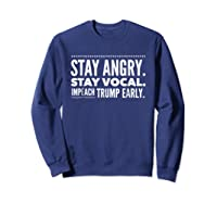 Impeach Trump Early Stay Angry Stay Vocal T Shirt Sweatshirt Navy