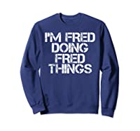 I'm Fred Doing Fred Things Shirt Funny Christmas Gift Idea Sweatshirt Navy