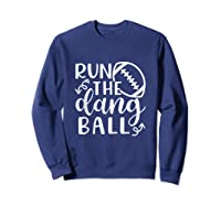 Run The Dang Ball Football Cheer Mom Funny Shirts Sweatshirt Navy