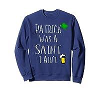 St Patrick Was A Saint I Ain T T Shirt Funny St Paddy S Day Sweatshirt Navy