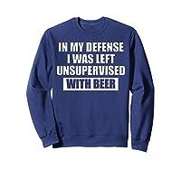 In My Defense I Was Left Unsupervised With Beer Tshirt Sweatshirt Navy