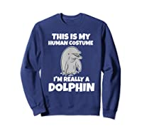 This Is My Human Costume I'm Really A Dolphin Funny Shirts Sweatshirt Navy