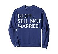 Nope Still Not Married Single S Holiday T Shirt Sweatshirt Navy