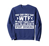You Can Only Say Wtf So Many Times A Day Shirt Drinking Sweatshirt Navy