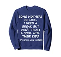 Some Mother Be Like I Need A Break But Don T Trust A Soul T Shirt Sweatshirt Navy