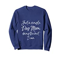 Funny Gift Just A Single Dog Mom Doing The Best I Can T Shirt Sweatshirt Navy